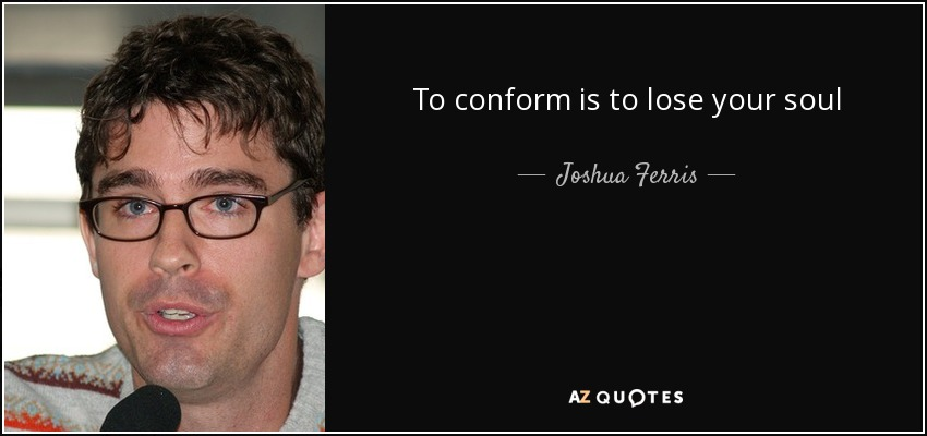 To conform is to lose your soul - Joshua Ferris
