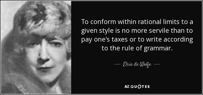 To conform within rational limits to a given style is no more servile than to pay one's taxes or to write according to the rule of grammar. - Elsie de Wolfe