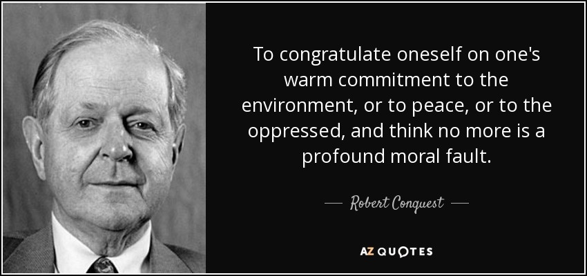 To congratulate oneself on one's warm commitment to the environment, or to peace, or to the oppressed, and think no more is a profound moral fault. - Robert Conquest