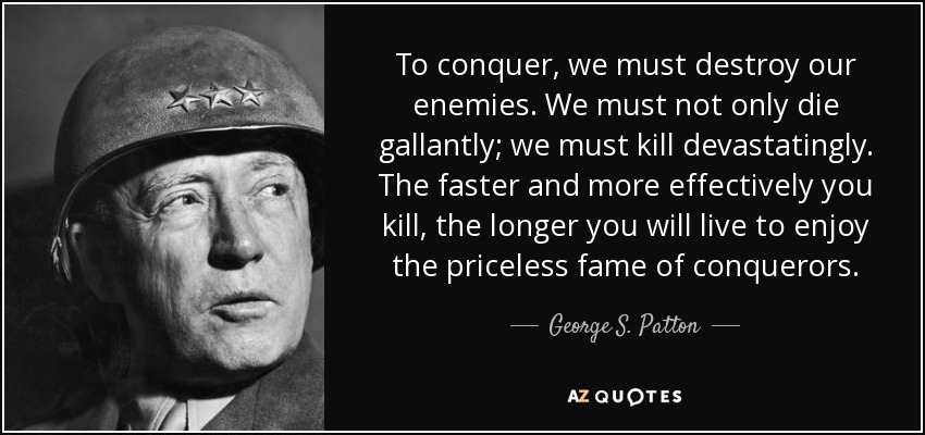 To conquer, we must destroy our enemies. We must not only die gallantly; we must kill devastatingly. The faster and more effectively you kill, the longer you will live to enjoy the priceless fame of conquerors. - George S. Patton