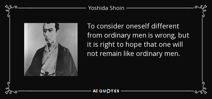 To consider oneself different from ordinary men is wrong, but it is right to hope that one will not remain like ordinary men. - Yoshida Shoin