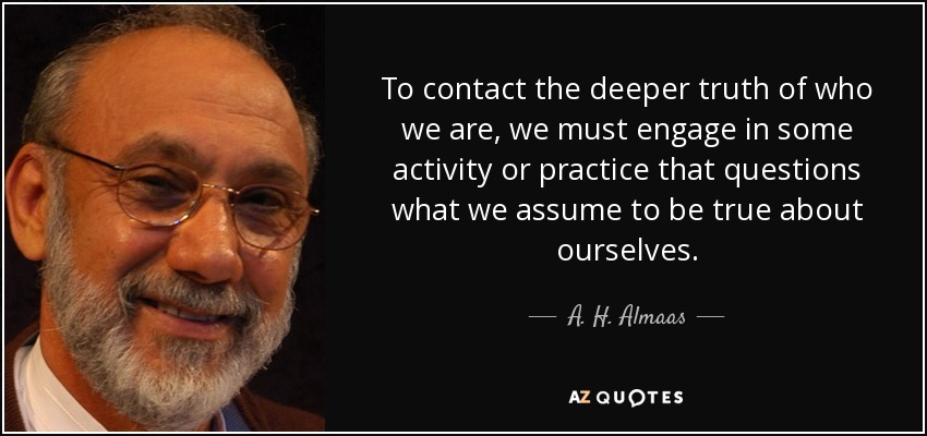 To contact the deeper truth of who we are, we must engage in some activity or practice that questions what we assume to be true about ourselves. - A. H. Almaas