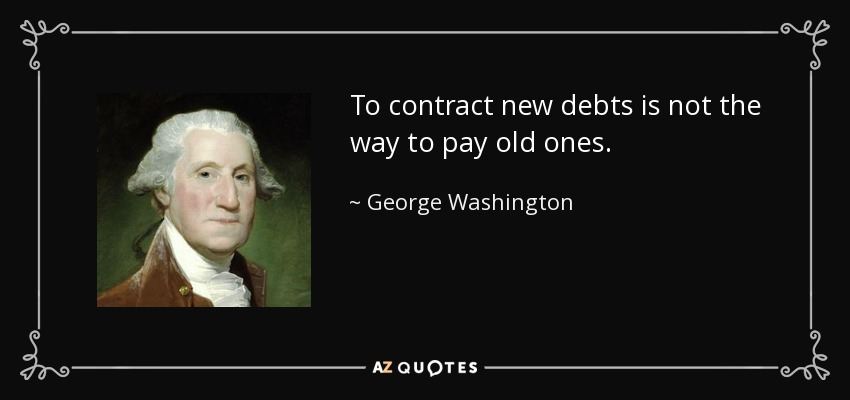 To contract new debts is not the way to pay old ones. - George Washington