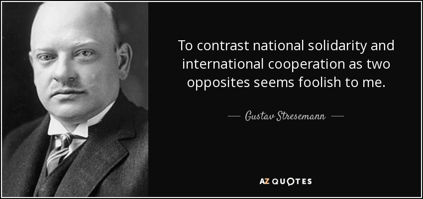 To contrast national solidarity and international cooperation as two opposites seems foolish to me. - Gustav Stresemann