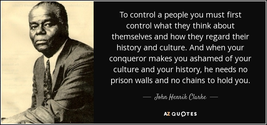 To control a people you must first control what they think about themselves and how they regard their history and culture. And when your conqueror makes you ashamed of your culture and your history, he needs no prison walls and no chains to hold you. - John Henrik Clarke