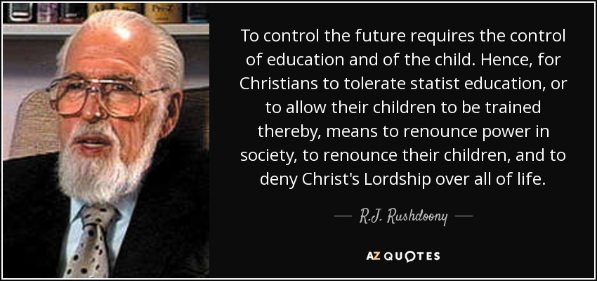 To control the future requires the control of education and of the child. Hence, for Christians to tolerate statist education, or to allow their children to be trained thereby, means to renounce power in society, to renounce their children, and to deny Christ's Lordship over all of life. - R.J. Rushdoony