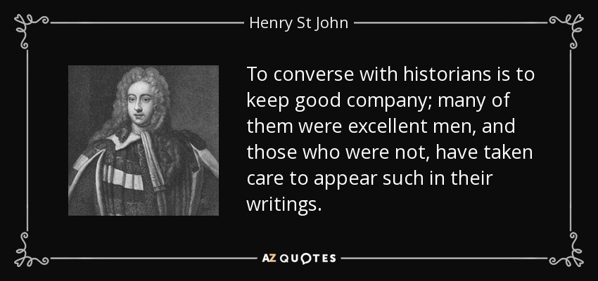 To converse with historians is to keep good company; many of them were excellent men, and those who were not, have taken care to appear such in their writings. - Henry St John, 1st Viscount Bolingbroke