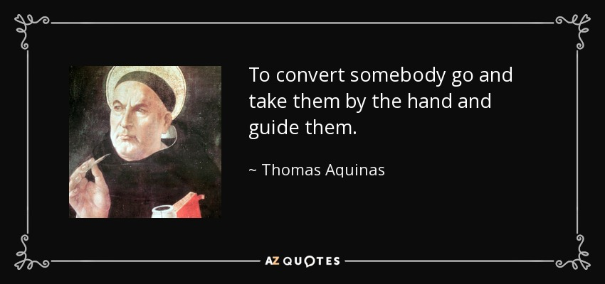 To convert somebody go and take them by the hand and guide them. - Thomas Aquinas