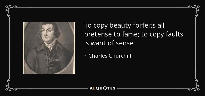 To copy beauty forfeits all pretense to fame; to copy faults is want of sense - Charles Churchill