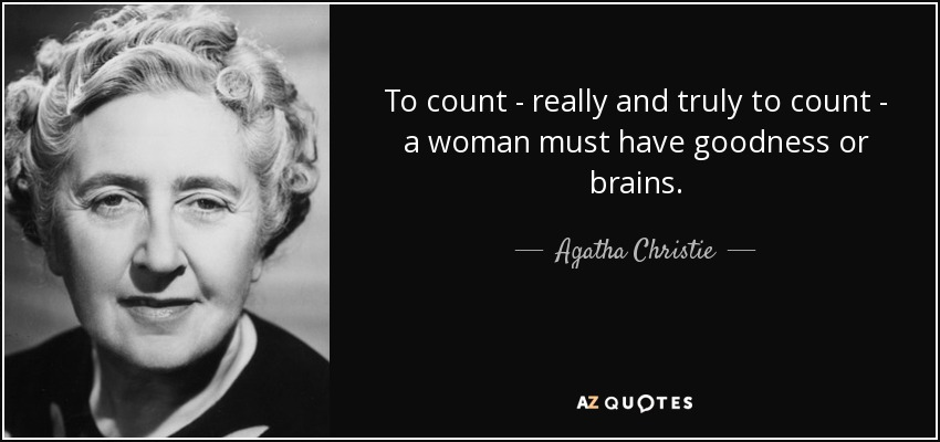 To count - really and truly to count - a woman must have goodness or brains. - Agatha Christie