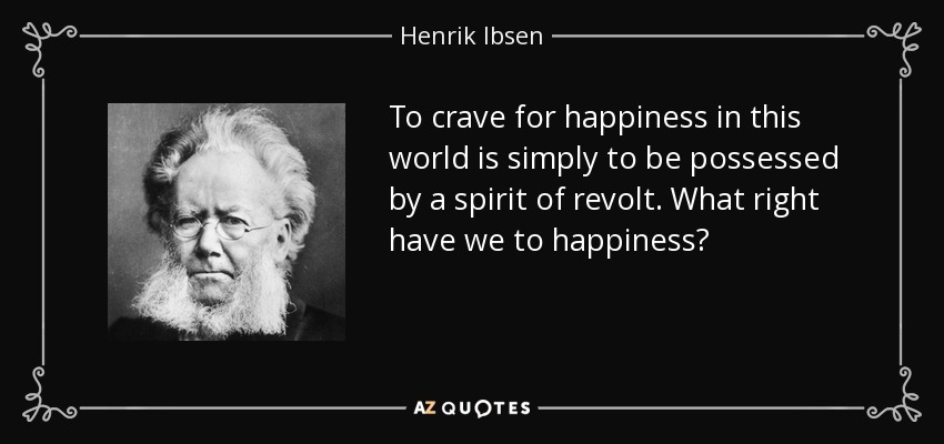 To crave for happiness in this world is simply to be possessed by a spirit of revolt. What right have we to happiness? - Henrik Ibsen
