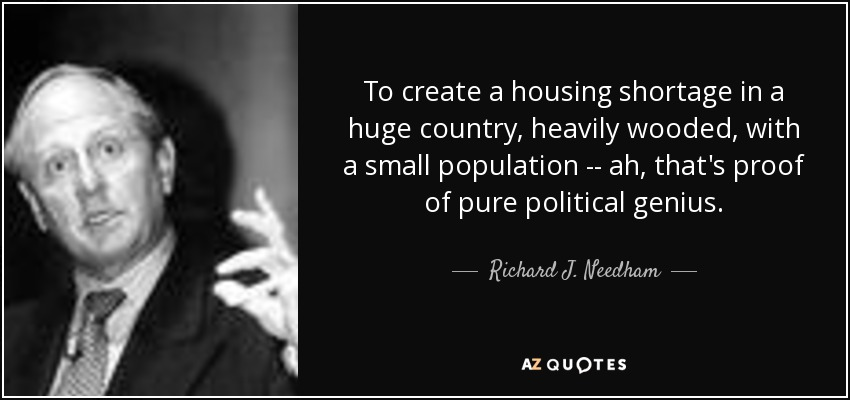 To create a housing shortage in a huge country, heavily wooded, with a small population -- ah, that's proof of pure political genius. - Richard J. Needham