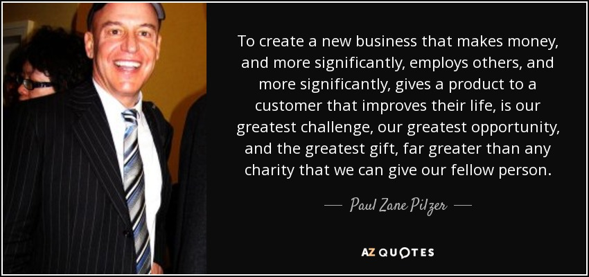 To create a new business that makes money, and more significantly, employs others, and more significantly, gives a product to a customer that improves their life, is our greatest challenge, our greatest opportunity, and the greatest gift, far greater than any charity that we can give our fellow person. - Paul Zane Pilzer