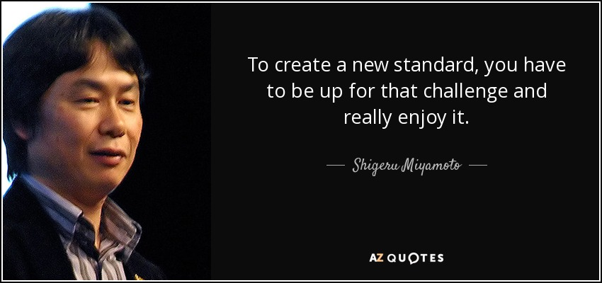 To create a new standard, you have to be up for that challenge and really enjoy it. - Shigeru Miyamoto