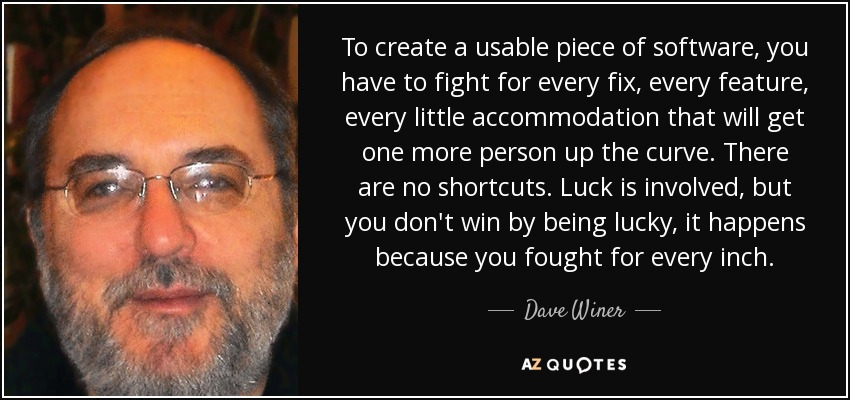 To create a usable piece of software, you have to fight for every fix, every feature, every little accommodation that will get one more person up the curve. There are no shortcuts. Luck is involved, but you don't win by being lucky, it happens because you fought for every inch. - Dave Winer