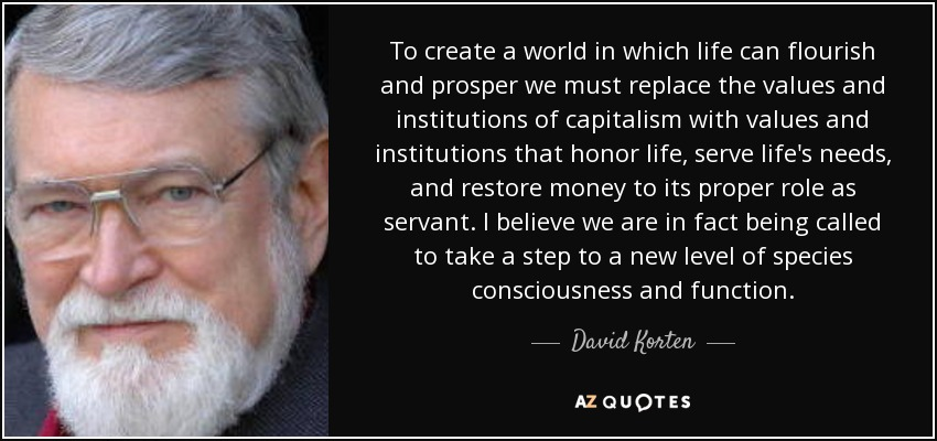 To create a world in which life can flourish and prosper we must replace the values and institutions of capitalism with values and institutions that honor life, serve life's needs, and restore money to its proper role as servant. I believe we are in fact being called to take a step to a new level of species consciousness and function. - David Korten