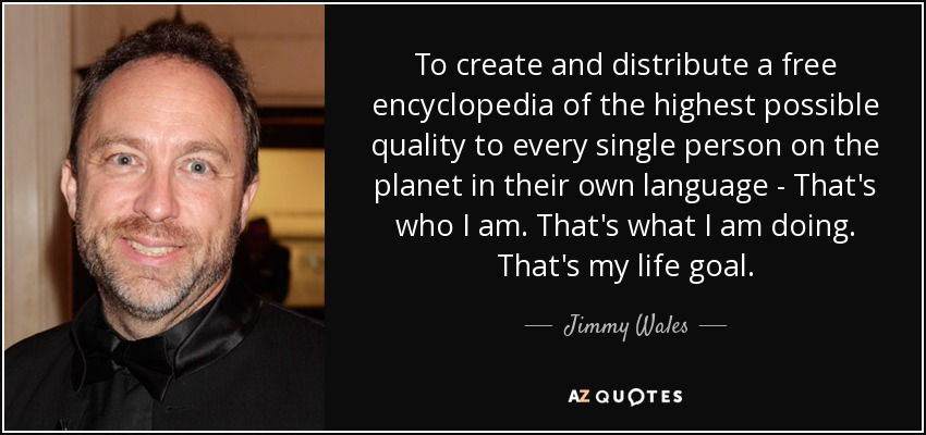 To create and distribute a free encyclopedia of the highest possible quality to every single person on the planet in their own language - That's who I am. That's what I am doing. That's my life goal. - Jimmy Wales