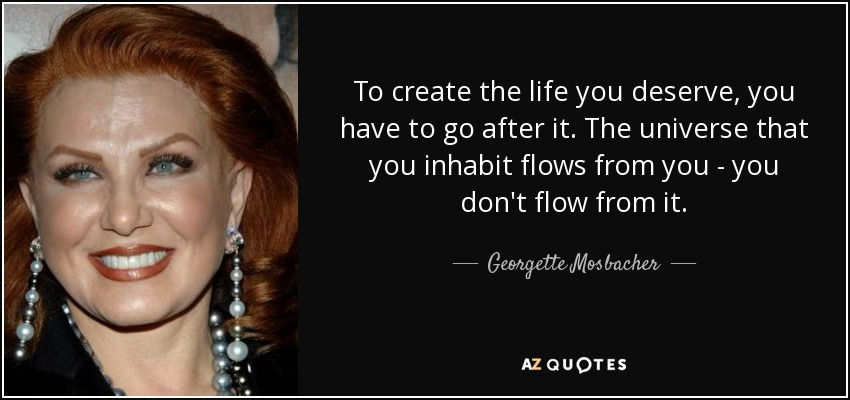 To create the life you deserve, you have to go after it. The universe that you inhabit flows from you - you don't flow from it. - Georgette Mosbacher