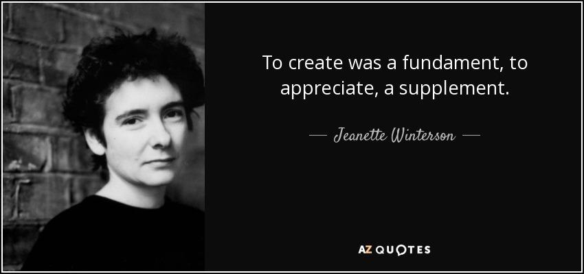 To create was a fundament, to appreciate, a supplement. - Jeanette Winterson