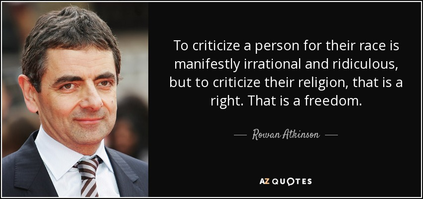 To criticize a person for their race is manifestly irrational and ridiculous, but to criticize their religion, that is a right. That is a freedom. - Rowan Atkinson