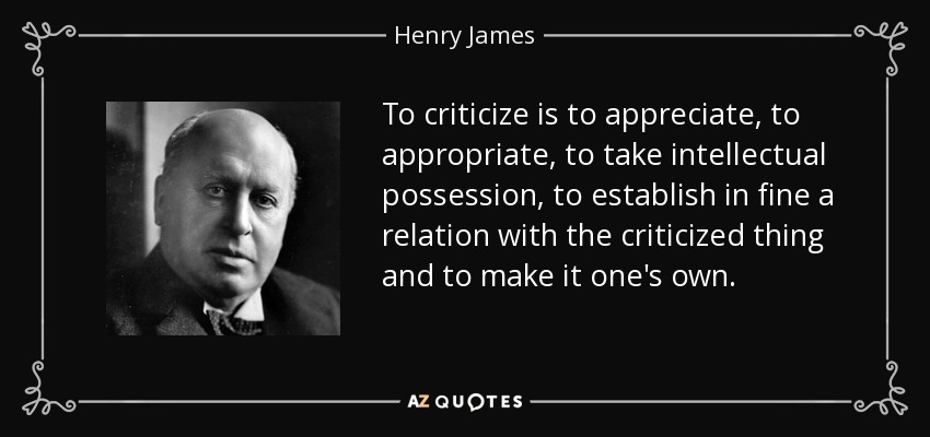 To criticize is to appreciate, to appropriate, to take intellectual possession, to establish in fine a relation with the criticized thing and to make it one's own. - Henry James