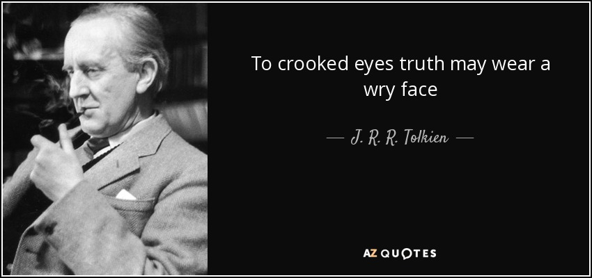 To crooked eyes truth may wear a wry face - J. R. R. Tolkien