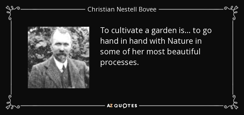 To cultivate a garden is. . . to go hand in hand with Nature in some of her most beautiful processes. - Christian Nestell Bovee