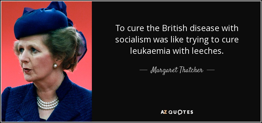 To cure the British disease with socialism was like trying to cure leukaemia with leeches. - Margaret Thatcher