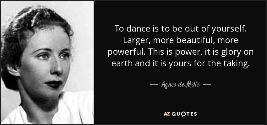 To dance is to be out of yourself. Larger, more beautiful, more powerful. This is power, it is glory on earth and it is yours for the taking. - Agnes de Mille