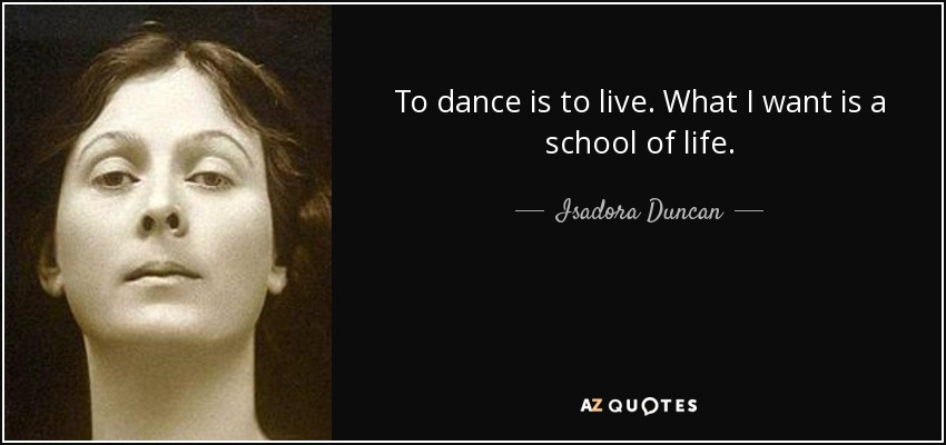 To dance is to live. What I want is a school of life. - Isadora Duncan