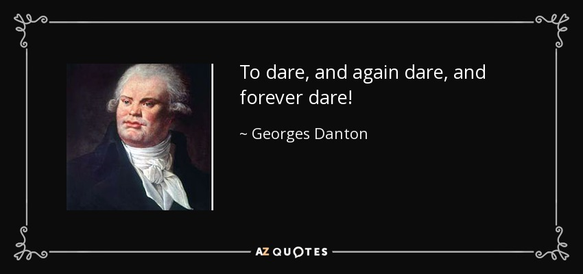 To dare, and again dare, and forever dare! - Georges Danton