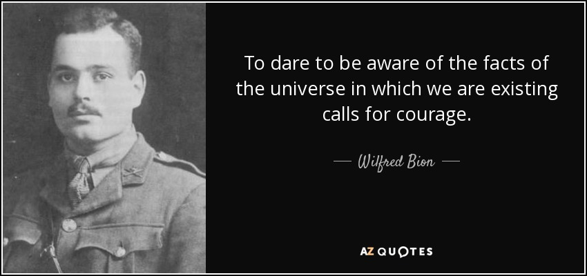 To dare to be aware of the facts of the universe in which we are existing calls for courage. - Wilfred Bion