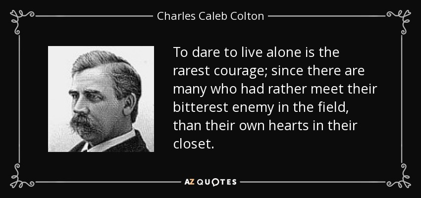 To dare to live alone is the rarest courage; since there are many who had rather meet their bitterest enemy in the field, than their own hearts in their closet. - Charles Caleb Colton