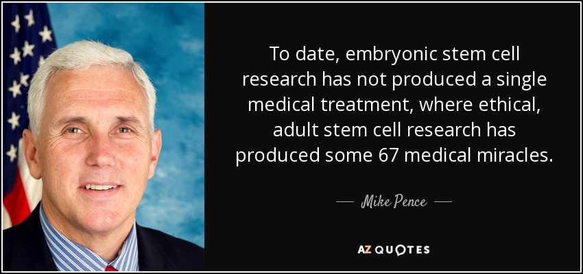 To date, embryonic stem cell research has not produced a single medical treatment, where ethical, adult stem cell research has produced some 67 medical miracles. - Mike Pence