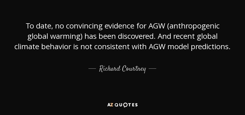 To date, no convincing evidence for AGW (anthropogenic global warming) has been discovered. And recent global climate behavior is not consistent with AGW model predictions. - Richard Courtney