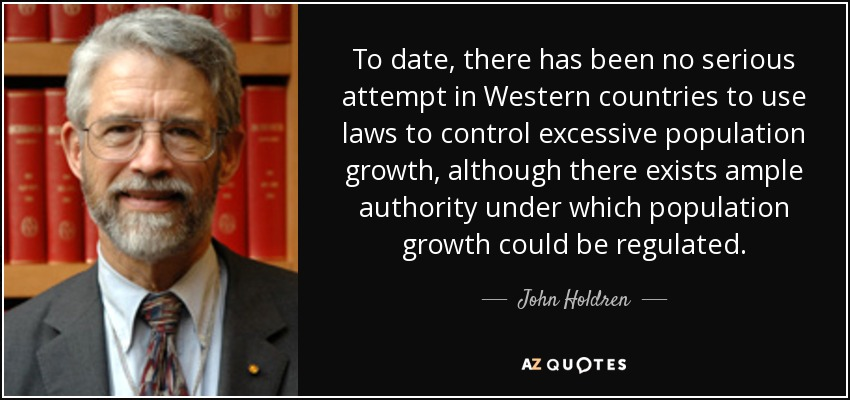 To date, there has been no serious attempt in Western countries to use laws to control excessive population growth, although there exists ample authority under which population growth could be regulated. - John Holdren