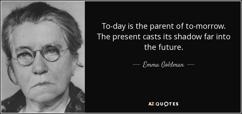 To-day is the parent of to-morrow. The present casts its shadow far into the future. - Emma Goldman