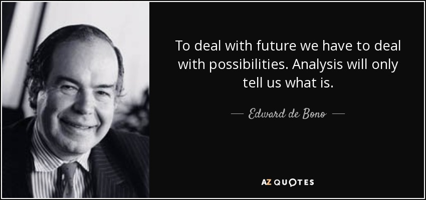 To deal with future we have to deal with possibilities. Analysis will only tell us what is. - Edward de Bono