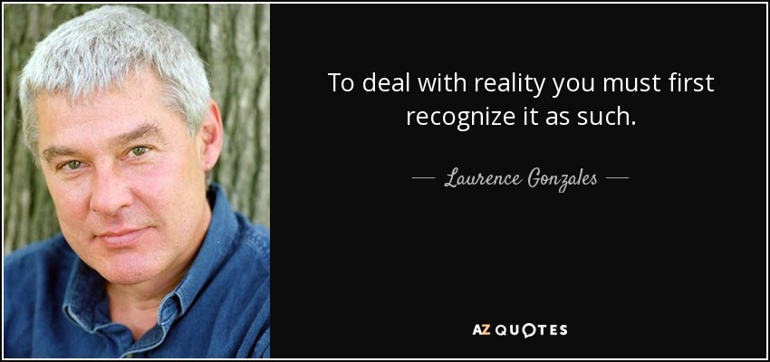 To deal with reality you must first recognize it as such. - Laurence Gonzales