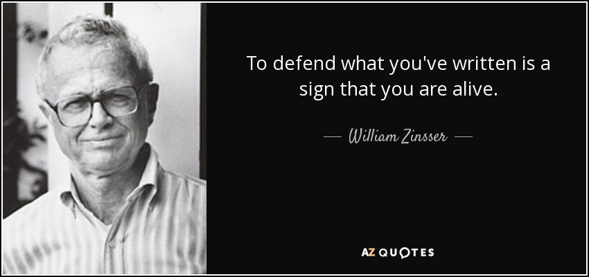 To defend what you've written is a sign that you are alive. - William Zinsser