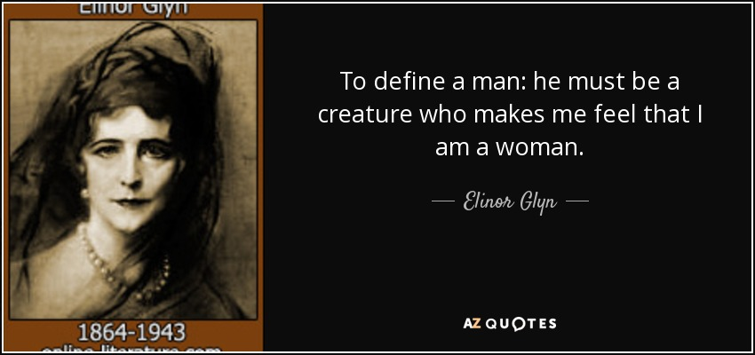 To define a man: he must be a creature who makes me feel that I am a woman. - Elinor Glyn