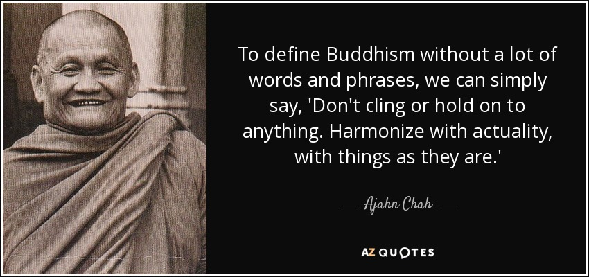 To define Buddhism without a lot of words and phrases, we can simply say, 'Don't cling or hold on to anything. Harmonize with actuality, with things as they are.' - Ajahn Chah