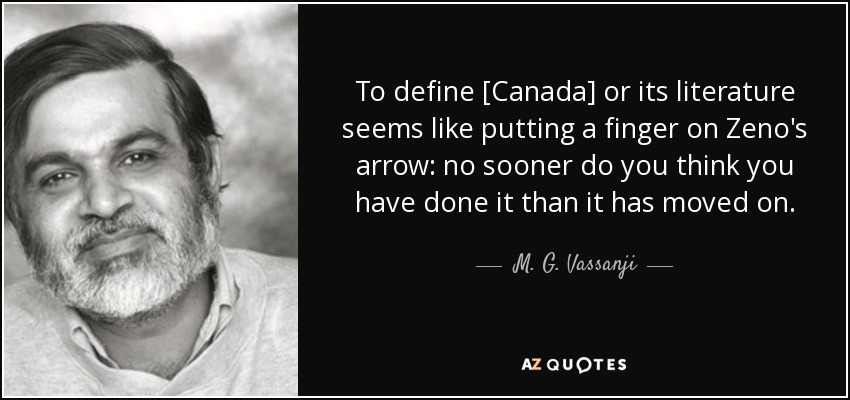 To define [Canada] or its literature seems like putting a finger on Zeno's arrow: no sooner do you think you have done it than it has moved on. - M. G. Vassanji