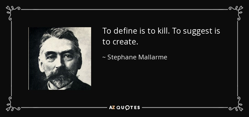 To define is to kill. To suggest is to create. - Stephane Mallarme
