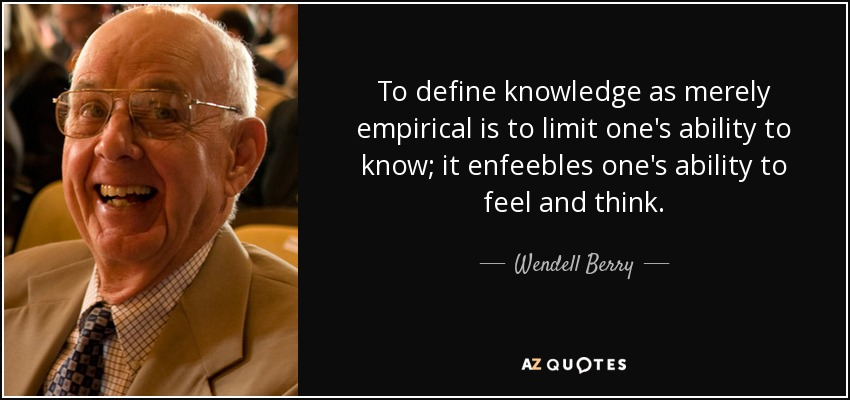 To define knowledge as merely empirical is to limit one's ability to know; it enfeebles one's ability to feel and think. - Wendell Berry