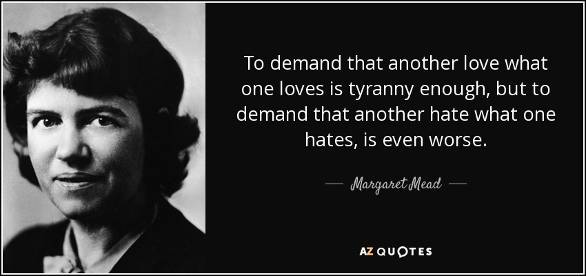 To demand that another love what one loves is tyranny enough, but to demand that another hate what one hates, is even worse. - Margaret Mead