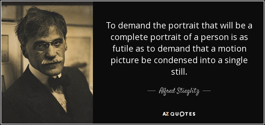 To demand the portrait that will be a complete portrait of a person is as futile as to demand that a motion picture be condensed into a single still. - Alfred Stieglitz