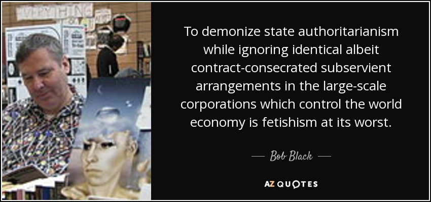 To demonize state authoritarianism while ignoring identical albeit contract-consecrated subservient arrangements in the large-scale corporations which control the world economy is fetishism at its worst. - Bob Black