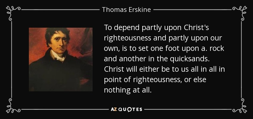 To depend partly upon Christ's righteousness and partly upon our own, is to set one foot upon a. rock and another in the quicksands. Christ will either be to us all in all in point of righteousness, or else nothing at all. - Thomas Erskine, 1st Baron Erskine