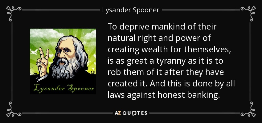 To deprive mankind of their natural right and power of creating wealth for themselves, is as great a tyranny as it is to rob them of it after they have created it. And this is done by all laws against honest banking. - Lysander Spooner